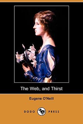 The Web, and Thirst (Dodo Press) - O'Neill, Eugene Gladstone