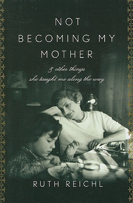 Not Becoming My Mother: And Other Things She Taught Me Along the Way - Reichl, Ruth