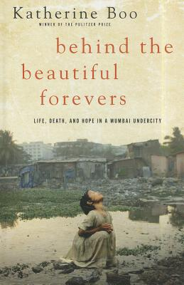 Behind the Beautiful Forevers: Life, Death, and Hope in a Mumbai Undercity - Boo, Katherine