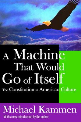 A Machine That Would Go of Itself: The Constitution in American Culture - Kammen, Michael