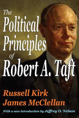 The Political Principles of Robert A. Taft - Kirk, Russell, and McClellan, James, and Nelson, Jeffrey O (Introduction by)