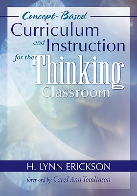 Concept-Based Curriculum and Instruction for the Thinking Classroom - Erickson, H Lynn, and Tomlinson, Carol Ann, Dr. (Foreword by)