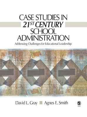 Case Studies in 21st Century School Administration: Addressing Challenges for Educational Leadership - Gray, David L, Dr., and Smith, Agnes E, Dr.