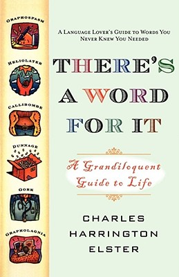 There's a Word for It: A Grandiloquent Guide to Life - Elster, Charles Harrington