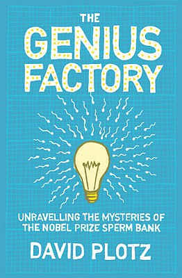 The Genius Factory: Unravelling the Mystery of the Nobel Prize Sperm Bank - Plotz, David