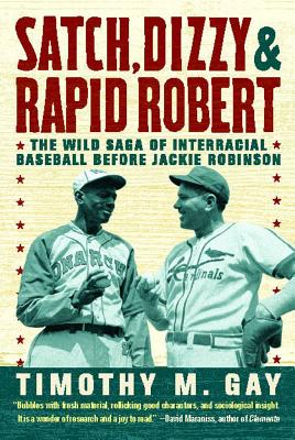 Satch, Dizzy & Rapid Robert: The Wild Saga of Interracial Baseball Before Jackie Robinson - Gay, Timothy, PhD