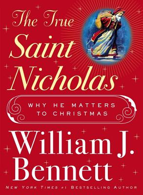 The True Saint Nicholas: Why He Matters to Christmas - Bennett, William J, Dr.