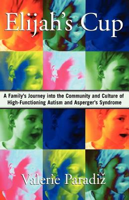 Elijah's Cup: A Family's Journey Into the Community and Culture of High-Functioning Autism and Asperger's Syndrome - Paradiz, Valerie, PhD