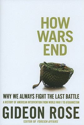 How Wars End: Why We Always Fight the Last Battle - Rose, Gideon