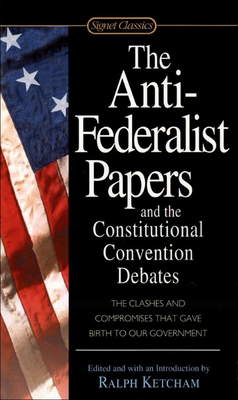 Anti-Federalist Papers and the Constitutional Convention Debates - Ketcham, Ralph, Dr. (Editor)
