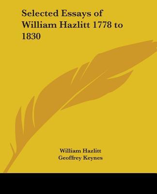 Selected Essays of William Hazlitt 1778 to 1830 - Hazlitt, William, and Keynes, Geoffrey, Sir (Editor)