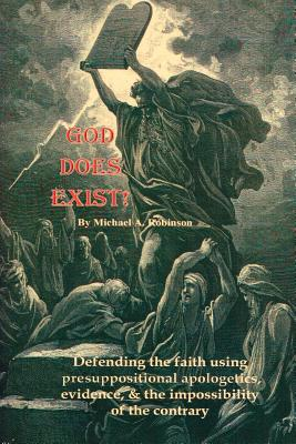 God Does Exist!: Defending the Faith Using Pre-Suppositional Apologetics, Evidence, and the Impossibility of the Contrary - Robinson, Michael A