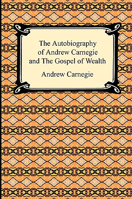 The Autobiography of Andrew Carnegie and the Gospel of Wealth - Carnegie, Andrew