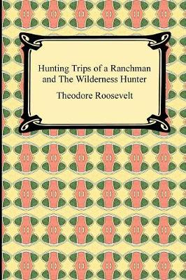 Hunting Trips of a Ranchman and the Wilderness Hunter - Roosevelt, Theodore, IV