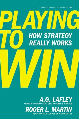 Playing to Win: How Strategy Really Works - Lafley, Alan G, and Martin, Roger L