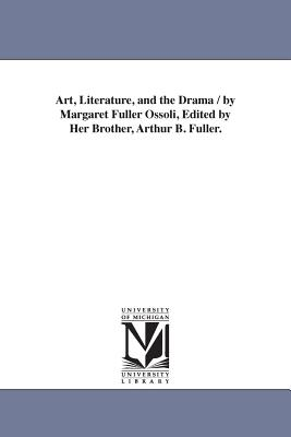 Art, Literature, and the Drama / By Margaret Fuller Ossoli, Edited by Her Brother, Arthur B. Fuller. - Fuller, Margaret