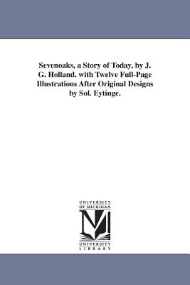 Sevenoaks, a Story of Today, by J. G. Holland. with Twelve Full-Page Illustrations After Original Designs by Sol. Eytinge. - Holland, Josiah Gilbert, and Holland, J G (Josiah Gilbert)