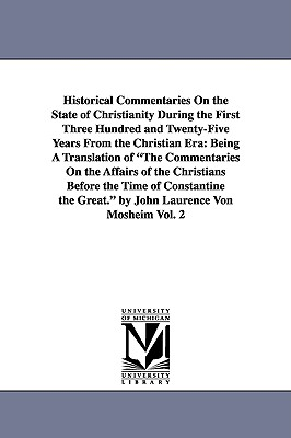 Historical Commentaries on the State of Christianity During the First Three Hundred and Twenty-Five Years from the Christian Era: Being a Translation of the Commentaries on the Affairs of the Christians Before the Time of Constantine the Great. by John... - Mosheim, Johann Lorenz