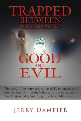 Trapped Between the Extremes of Good and Evil: The Story of an International Serial Killer, Angels and Demons, One Twin Brother's Hatred of the Other, and a San Francisco Detective Caught in the Middle of It All. - Dampier, Jerry