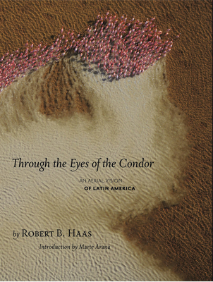 Through the Eyes of the Condor: An Aerial Vision of Latin America - Haas, Robert B, and Arana, Marie (Introduction by)