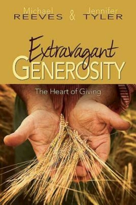 Extravagant Generosity: The Heart of Giving - Reeves, Michael, Dr., and Tyler, Jennifer, and Schnase, Robert C (Foreword by)