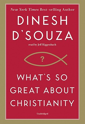 What's So Great about Christianity - D'Souza, Dinesh, and Riggenbach, Jeff (Read by)
