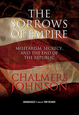 The Sorrows of Empire: Militarism, Secrecy, and the End of the Republic - Johnson, Chalmers, and Weiner, Tom