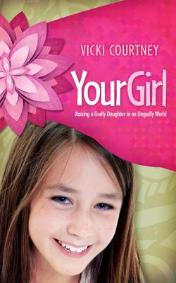Your Girl: Raising a Godly Daughter in an Ungodly World - Courtney, Vicki
