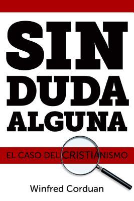 Sin Duda Alguna: El Caso del Cristianismo - Corduan, Winfried, Dr., Ph.D.