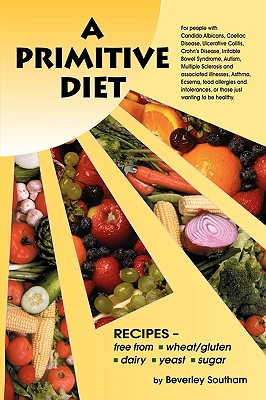 A Primitive Diet: A Book of Recipes Free from Wheat/Gluten, Dairy Products, Yeast and Sugar: For People with Candidiasis, Coeliac Disease, Irritable Bowel Syndrome, Ulcerative Colitis/Crohn's Disease, Multiple Sclerosis, Asthma, Eczema, Psoriasis, Acne, - Southam, Beverley