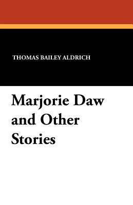 Marjorie Daw and Other Stories - Aldrich, Thomas Bailey