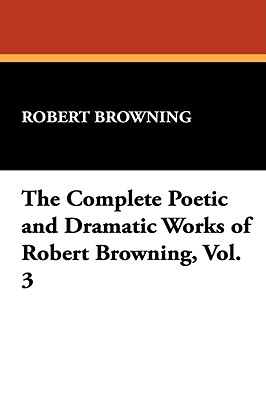 The Complete Poetic and Dramatic Works of Robert Browning, Vol. 3 - Browning, Robert
