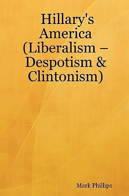Hillary's America: (Liberalism - Despotism & Clintonism) - Phillips, Mark