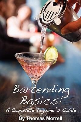 Bartending Basics: A Complete Beginner's Guide - Morrell, Thomas