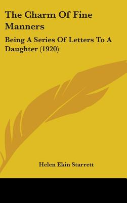 The Charm of Fine Manners: Being a Series of Letters to a Daughter (1920) - Starrett, Helen Ekin
