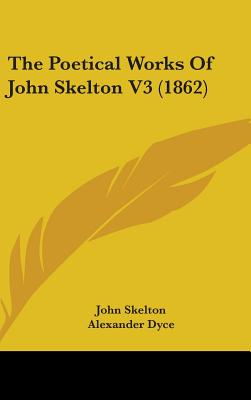 The Poetical Works of John Skelton V3 (1862) - Skelton, John, Professor, and Dyce, Alexander (Editor)