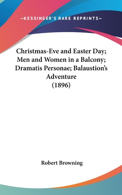 Christmas-Eve and Easter Day; Men and Women in a Balcony; Dramatis Personae; Balaustion's Adventure (1896) - Browning, Robert