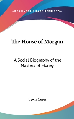 The House of Morgan: A Social Biography of the Masters of Money - Corey, Lewis, Professor