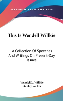 This Is Wendell Willkie: A Collection of Speeches and Writings on Present-Day Issues - Willkie, Wendell L, II, and Walker, Stanley, Professor (Introduction by)