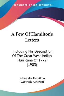A Few of Hamilton's Letters: Including His Description of the Great West Indian Hurricane of 1772 (1903) - Hamilton, Alexander, and Atherton, Gertrude Franklin Horn (Editor)