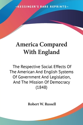 America Compared with England: The Respective Social Effects of the American and English Systems of Government and Legislation, and the Mission of Democracy (1848) - Russell, Robert W