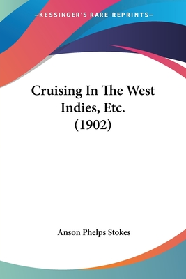 Cruising in the West Indies, Etc. (1902) - Stokes, Anson Phelps, Jr.