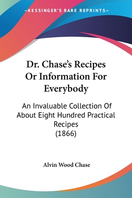 Dr. Chase's Recipes or Information for Everybody: An Invaluable Collection of about Eight Hundred Practical Recipes (1866) - Chase, Alvin Wood
