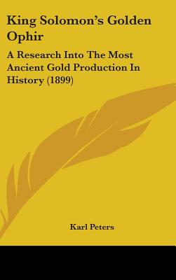 King Solomon's Golden Ophir: A Research Into the Most Ancient Gold Production in History - Peters, Karl