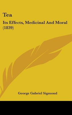 Tea: Its Effects, Medicinal and Moral (1839) - Sigmond, George Gabriel
