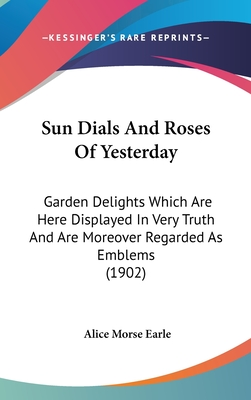 Sun Dials and Roses of Yesterday: Garden Delights Which Are Here Displayed in Very Truth and Are Moreover Regarded as Emblems - Earle, Alice Morse