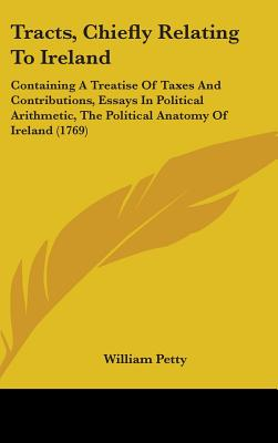 Tracts, Chiefly Relating to Ireland: Containing a Treatise of Taxes and Contributions, Essays in Political Arithmetic, the Political Anatomy of Ireland (1769) - Petty, William