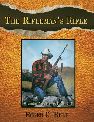 The Rifleman's Rifle: Winchester's Model 70, 1936-1963 - Rule, Roger C