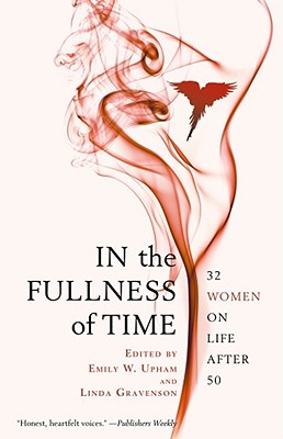 In the Fullness of Time: 32 Women on Life After 50 - Upham, Emily W (Editor), and Gravenson, Linda (Editor), and Thomas, Abigail (Contributions by)