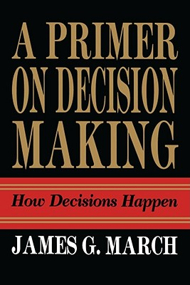 Primer on Decision Making: How Decisions Happen - March, James G